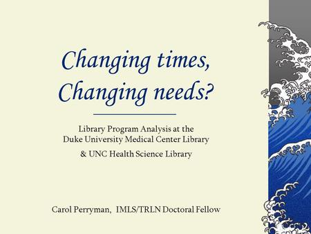 Changing times, Changing needs? Library Program Analysis at the Duke University Medical Center Library & UNC Health Science Library Carol Perryman, IMLS/TRLN.