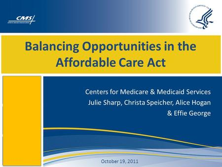 Balancing Opportunities in the Affordable Care Act Centers for Medicare & Medicaid Services Julie Sharp, Christa Speicher, Alice Hogan & Effie George October.