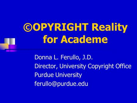 ©OPYRIGHT Reality for Academe Donna L. Ferullo, J.D. Director, University Copyright Office Purdue University Donna L. Ferullo University.
