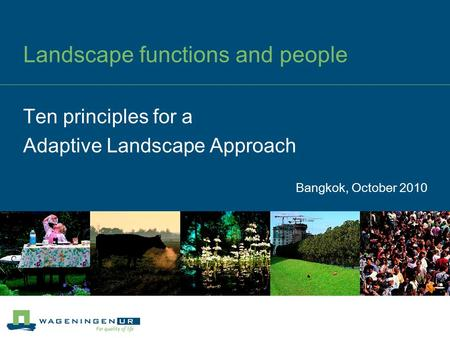 Landscape functions and people Bangkok, October 2010 Ten principles for a Adaptive Landscape Approach.