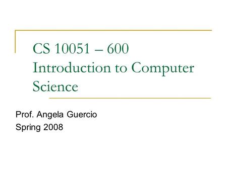 CS 10051 – 600 Introduction to Computer Science Prof. Angela Guercio Spring 2008.