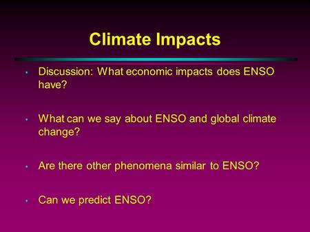 Climate Impacts Discussion: What economic impacts does ENSO have? What can we say about ENSO and global climate change? Are there other phenomena similar.