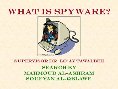 What is spyware? Supervisor dr. lo'ay tawalbeh Search By Mahmoud al-ashram Soufyan al-qblawe.