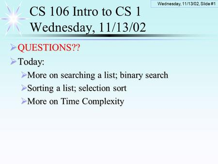 Wednesday, 11/13/02, Slide #1 CS 106 Intro to CS 1 Wednesday, 11/13/02  QUESTIONS??  Today:  More on searching a list; binary search  Sorting a list;
