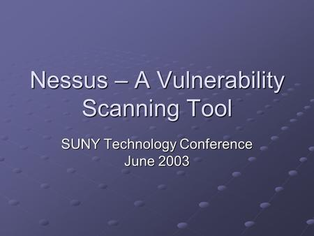 Nessus – A Vulnerability Scanning Tool SUNY Technology Conference June 2003.