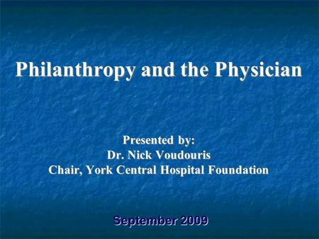 Philanthropy and the Physician Presented by: Dr. Nick Voudouris Chair, York Central Hospital Foundation September 2009.