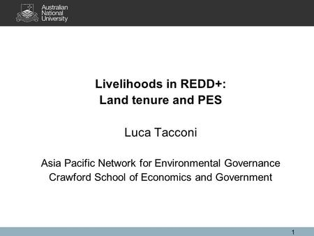 1 Livelihoods in REDD+: Land tenure and PES Luca Tacconi Asia Pacific Network for Environmental Governance Crawford School of Economics and Government.