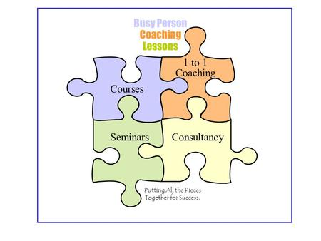 Busy Person Coaching Lessons Courses Seminars 1 to 1 Coaching Consultancy Putting All the Pieces Together for Success.