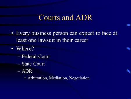 Courts and ADR Every business person can expect to face at least one lawsuit in their career Where? –Federal Court –State Court –ADR Arbitration, Mediation,