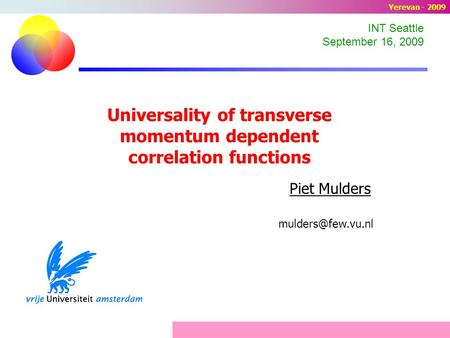 Universality of transverse momentum dependent correlation functions Piet Mulders INT Seattle September 16, 2009 Yerevan - 2009.