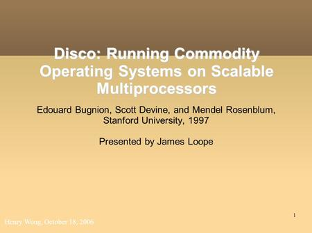 1 Disco: Running Commodity Operating Systems on Scalable Multiprocessors Edouard Bugnion, Scott Devine, and Mendel Rosenblum, Stanford University, 1997.