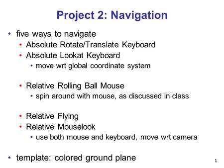1 Project 2: Navigation five ways to navigate Absolute Rotate/Translate Keyboard Absolute Lookat Keyboard move wrt global coordinate system Relative Rolling.