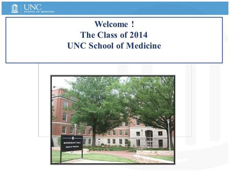 Welcome ! The Class of 2014 UNC School of Medicine.