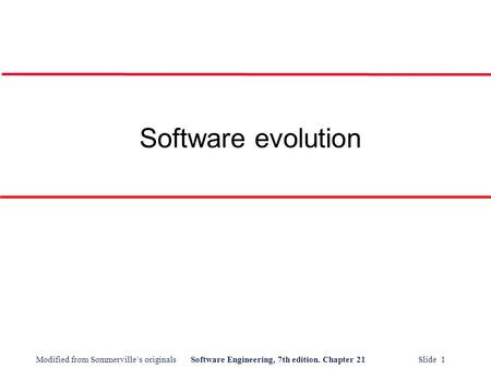 Modified from Sommerville's originalsSoftware Engineering, 7th edition. Chapter 21 Slide 1 Software evolution.