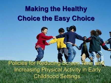 1 Making the Healthy Choice the Easy Choice Policies for Reducing Screen Time and Increasing Physical Activity in Early Childhood Settings.