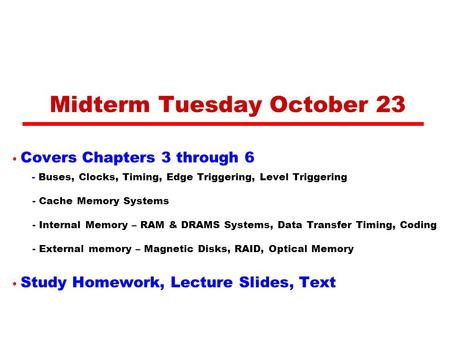 Midterm Tuesday October 23 Covers Chapters 3 through 6 - Buses, Clocks, Timing, Edge Triggering, Level Triggering - Cache Memory Systems - Internal Memory.