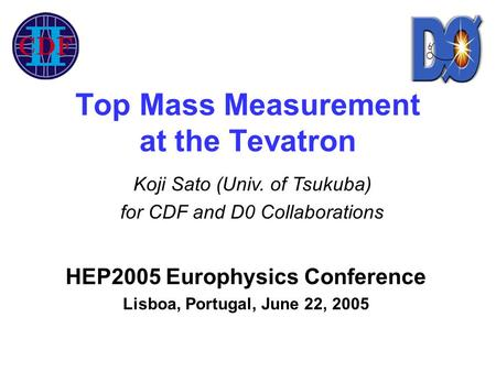 Top Mass Measurement at the Tevatron HEP2005 Europhysics Conference Lisboa, Portugal, June 22, 2005 Koji Sato (Univ. of Tsukuba) for CDF and D0 Collaborations.