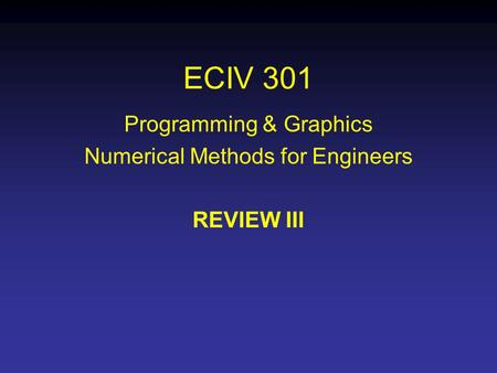 ECIV 301 Programming & Graphics Numerical Methods for Engineers REVIEW III.
