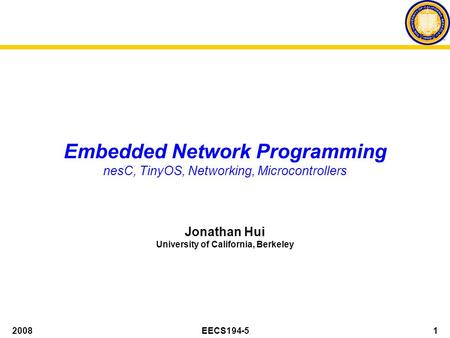 2008EECS194-51 Embedded Network Programming nesC, TinyOS, Networking, Microcontrollers Jonathan Hui University of California, Berkeley.