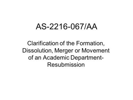 AS-2216-067/AA Clarification of the Formation, Dissolution, Merger or Movement of an Academic Department- Resubmission.