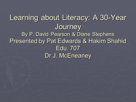 Learning about Literacy: A 30-Year Journey By P. David Pearson & Diane Stephens Presented by Pat Edwards & Hakim Shahid Edu. 707 Dr J. McEneaney.