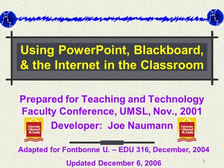1 Using PowerPoint, Blackboard, & the Internet in the Classroom Prepared for Teaching and Technology Faculty Conference, UMSL, Nov., 2001 Developer: Joe.