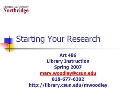 Starting Your Research Art 486 Library Instruction Spring 2007 818-677-6302