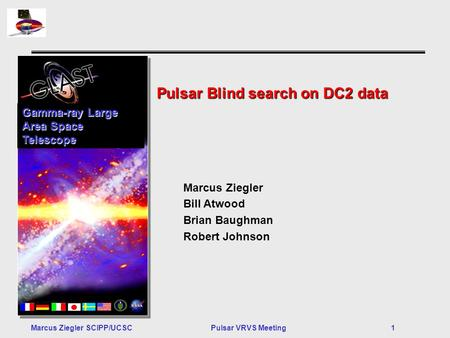 Marcus Ziegler SCIPP/UCSCPulsar VRVS Meeting 1 Pulsar Blind search on DC2 data Gamma-ray Large Area Space Telescope Marcus Ziegler Bill Atwood Brian Baughman.