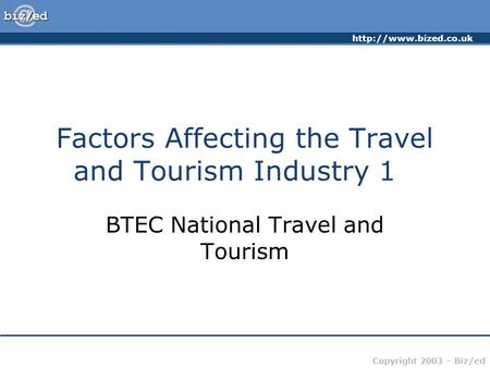 Copyright 2003 – Biz/ed Factors Affecting the Travel and Tourism Industry 1 BTEC National Travel and Tourism.