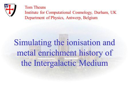 Simulating the ionisation and metal enrichment history of the Intergalactic Medium Tom Theuns Institute for Computational Cosmology, Durham, UK Department.