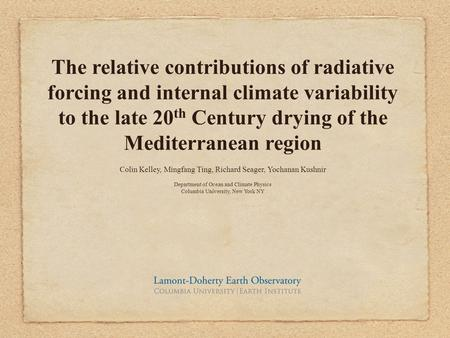 The relative contributions of radiative forcing and internal climate variability to the late 20 th Century drying of the Mediterranean region Colin Kelley,