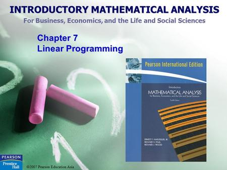 INTRODUCTORY MATHEMATICAL ANALYSIS For Business, Economics, and the Life and Social Sciences  2007 Pearson Education Asia Chapter 7 Linear Programming.