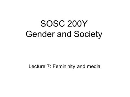 SOSC 200Y Gender and Society Lecture 7: Femininity and media.