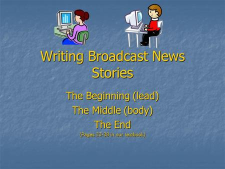Writing Broadcast News Stories The Beginning (lead) The Middle (body) The End (Pages 33-38 in our textbook)