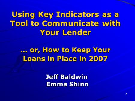 1 Using Key Indicators as a Tool to Communicate with Your Lender … or, How to Keep Your Loans in Place in 2007 Jeff Baldwin Emma Shinn.