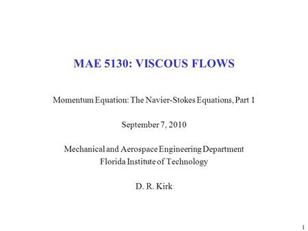 1 MAE 5130: VISCOUS FLOWS Momentum Equation: The Navier-Stokes Equations, Part 1 September 7, 2010 Mechanical and Aerospace Engineering Department Florida.