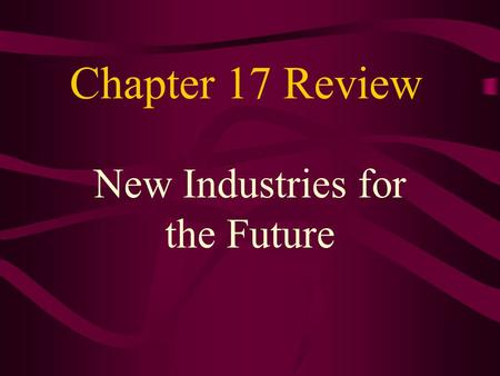 Chapter 17 Review New Industries for the Future.