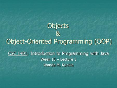Objects & Object-Oriented Programming (OOP) CSC 1401: Introduction to Programming with Java Week 15 – Lecture 1 Wanda M. Kunkle.