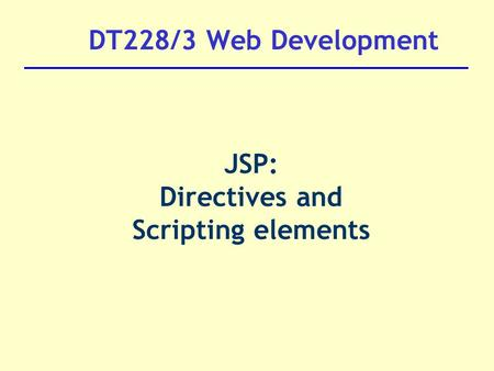 DT228/3 Web Development JSP: Directives and Scripting elements.