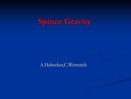 Spinor Gravity A.Hebecker,C.Wetterich. Unified Theory of fermions and bosons Fermions fundamental Fermions fundamental Bosons composite Bosons composite.