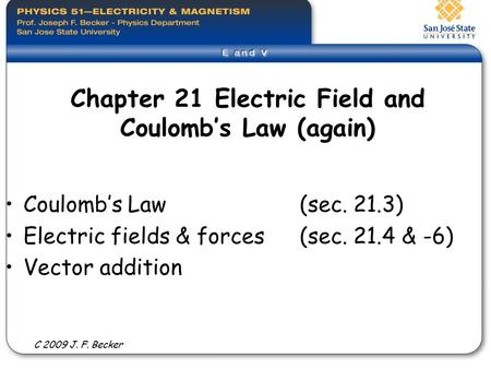 Chapter 21 Electric Field and Coulomb's Law (again) Coulomb's Law (sec. 21.3) Electric fields & forces (sec. 21.4 & -6) Vector addition C 2009 J. F. Becker.