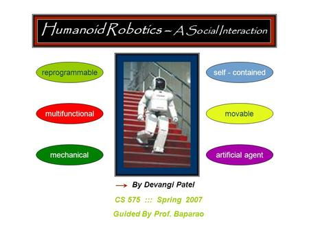 Humanoid Robotics – A Social Interaction CS 575 ::: Spring 2007 Guided By Prof. Baparao By Devangi Patel reprogrammable multifunctionalmovable self - contained.