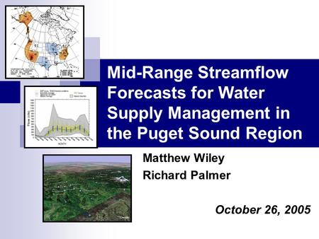Mid-Range Streamflow Forecasts for Water Supply Management in the Puget Sound Region Matthew Wiley Richard Palmer October 26, 2005.
