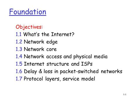 1-1 Foundation Objectives: 1.1 What's the Internet? 1.2 Network edge 1.3 Network core 1.4 Network access and physical media 1.5 Internet structure and.