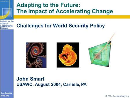 Los Angeles Palo Alto © 2004 Accelerating.org Challenges for World <strong>Security</strong> Policy John Smart USAWC, August 2004, Carlisle, PA Adapting to the Future: