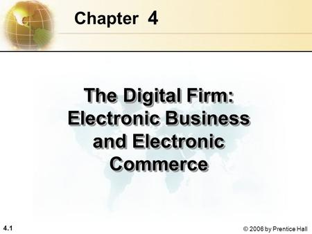 4.1 © 2006 by Prentice Hall 4 Chapter The Digital Firm: Electronic Business and Electronic Commerce.