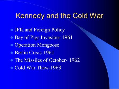 Kennedy and the Cold War JFK and Foreign Policy Bay of Pigs Invasion- 1961 Operation Mongoose Berlin Crisis-1961 The Missiles of October- 1962 Cold War.