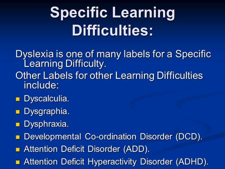 Specific Learning Difficulties: Dyslexia is one of many labels for a Specific Learning Difficulty. Other Labels for other Learning Difficulties include: