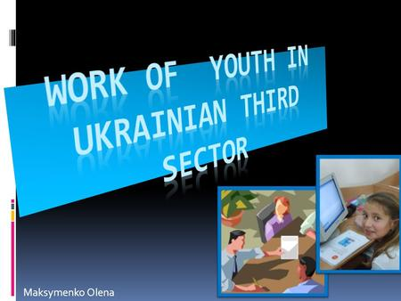 Maksymenko Olena. Issues relating to youth policy and young people rests with the Ministry of Family, Youth and Sport.  The current youth law is from.