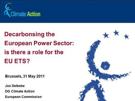 1 Decarbonsing the European Power Sector: is there a role for the EU ETS? Brussels, 31 May 2011 Jos Delbeke DG Climate Action European Commission.
